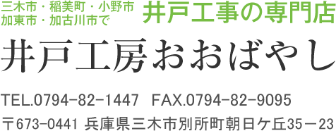 TEL.0794-82-1447 FAX.0794-82-9095 〒673-0441 兵庫県三木市別所町朝日ケ丘35-23 三木市・稲美町・小野市・加東市・加古川市で井戸工事の専門店 井戸工房おおばやし